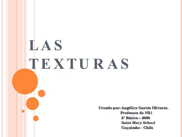 LAS  TEXTURAS Creado por: Angélica García Olivares. Profesora de NB1 2° Básico – 2009 Saint Mary School Coquimbo - Chile