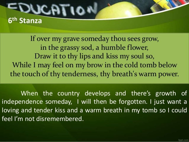5th stanza of rizal my last farewell Spanish for my last farewell  5th stanza - repeats rizal's dream of complete liberation dream of my life, my living and burning desire.