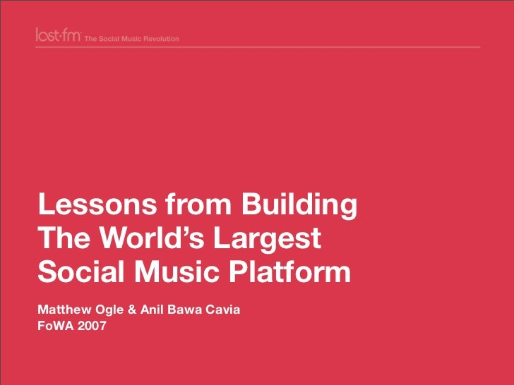 Lessons from Building The World's Largest Social Music Platform Matthew Ogle & Anil Bawa Cavia FoWA 2007