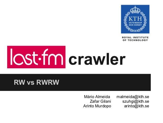 last.fm crawlerRW vs RWRW             Mário Almeida      malmeida@kth.se                 Zafar Gilani     szuhgi@kth.se   ...