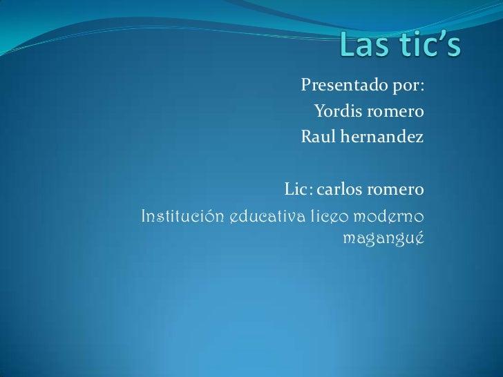 Las tic's<br />Presentado por:<br />Yordis romero<br />Raul hernandez<br />Lic: carlos romero<br />Institución educativa l...