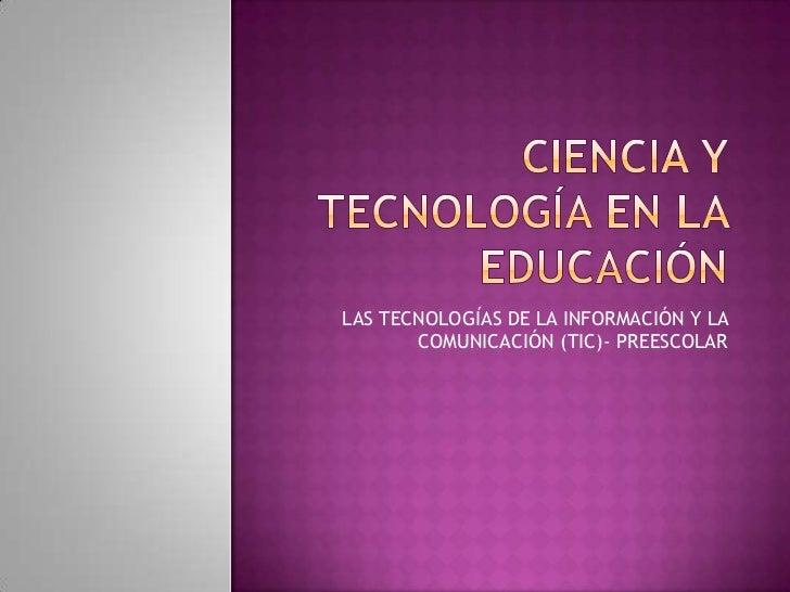 CIENCIA Y TECNOLOGÍA EN LA EDUCACIÓN<br />LAS TECNOLOGÍAS DE LA INFORMACIÓN Y LA COMUNICACIÓN (TIC)- PREESCOLAR<br />