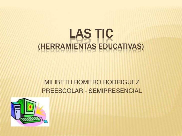 LAS TIC (Herramientas Educativas)<br />MILIBETH ROMERO RODRIGUEZ<br />PREESCOLAR - SEMIPRESENCIAL<br />