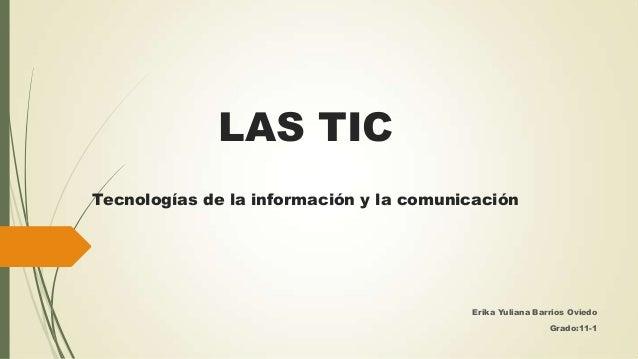 LAS TIC Tecnologías de la información y la comunicación  Erika Yuliana Barrios Oviedo Grado:11-1