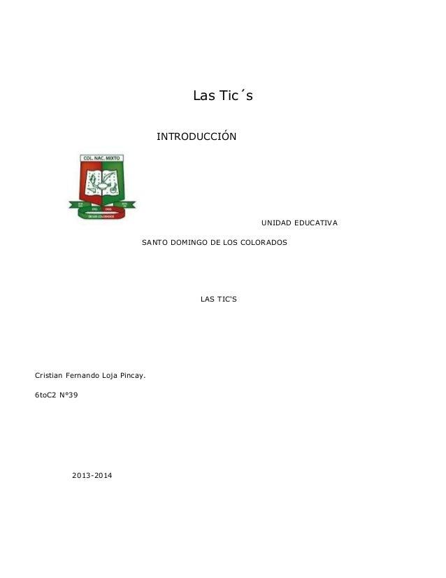 Las Tic´s INTRODUCCIÓN  UNIDAD EDUCATIVA SANTO DOMINGO DE LOS COLORADOS  LAS TIC'S  Cristian Fernando Loja Pincay. 6toC2 N...
