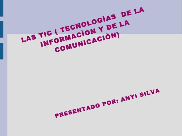 LAS TIC ( TECNOLOGÌAS DE LA INFORMACÌON Y DE LA COMUNICACIÒN) PRESENTADO POR: ANYI SILVA