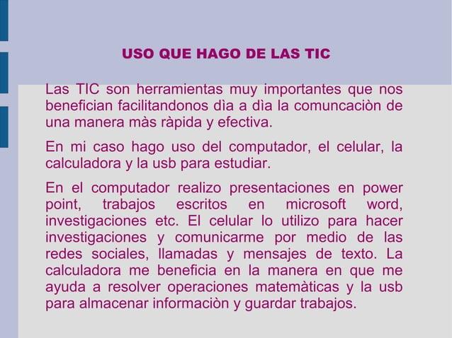 USO QUE HAGO DE LAS TIC Las TIC son herramientas muy importantes que nos benefician facilitandonos dìa a dìa la comuncaciò...