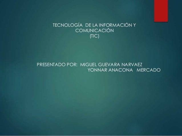 TECNOLOGÍA DE LA INFORMACIÓN Y COMUNICACIÓN (TIC) PRESENTADO POR: MIGUEL GUEVARA NARVAEZ YONNAR ANACONA MERCADO