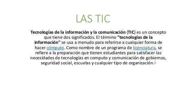 """LAS TIC Tecnologías de la información y la comunicación (TIC) es un concepto que tiene dos significados. El término """"tecno..."""