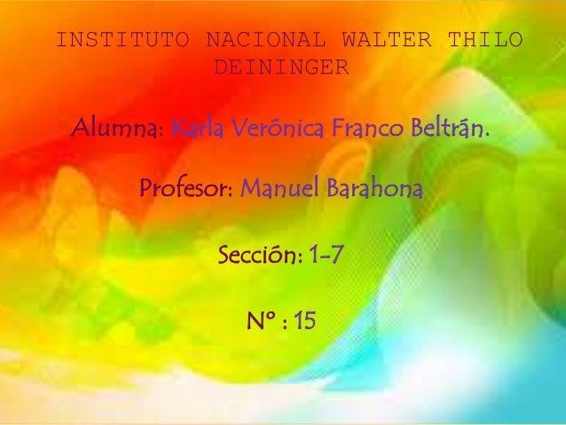 INSTITUTO NACIONAL WALTER THILO DEININGER Alumna: Karla Verónica Franco Beltrán. Profesor: Manuel Barahona Sección: 1-7 Nº...