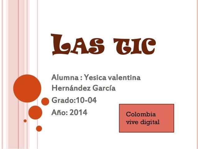 LAS TIC Alumna : Yesica valentina Hernández García Grado:10-04 Año: 2014 Colombia vive digital