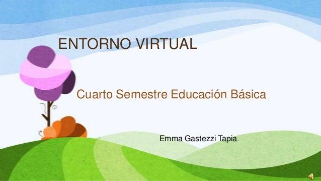 ENTORNO VIRTUAL Cuarto Semestre Educación Básica Emma Gastezzi Tapia.