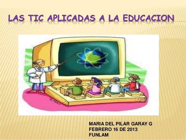 LAS TIC APLICADAS A LA EDUCACION               MARIA DEL PILAR GARAY G               FEBRERO 16 DE 2013               FUNLAM