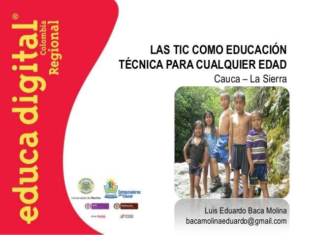 LAS TIC COMO EDUCACIÓN TÉCNICA PARA CUALQUIER EDAD Cauca – La Sierra  Luis Eduardo Baca Molina bacamolinaeduardo@gmail.com
