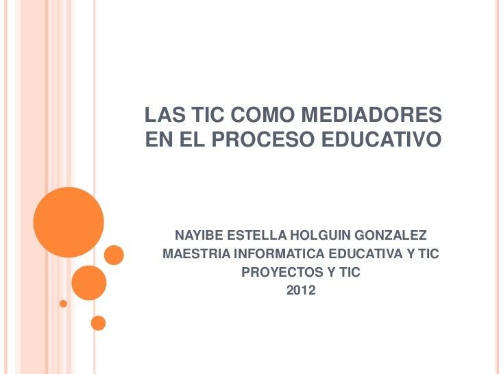 LAS TIC COMO MEDIADORESEN EL PROCESO EDUCATIVO  NAYIBE ESTELLA HOLGUIN GONZALEZ MAESTRIA INFORMATICA EDUCATIVA Y TIC      ...