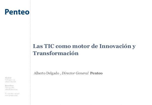 Las TIC como motor de Innovación y Transformación Alberto Delgado , Director General Penteo