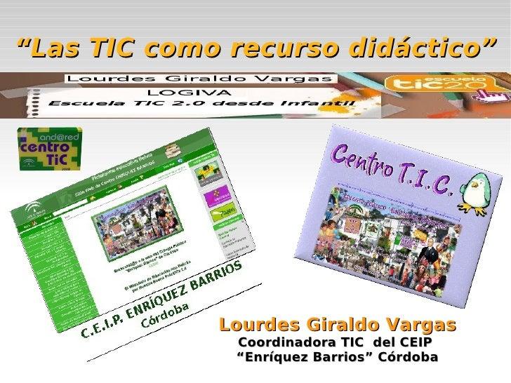"""""""Las TIC como recurso didáctico""""                  Lourdes Giraldo Vargas               Coordinadora TIC del CEIP          ..."""