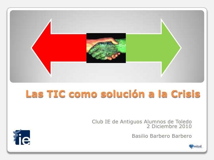 Las TIC como solución a la Crisis <br />Club IE de Antiguos Alumnos de Toledo <br />2 Diciembre 2010<br />Basilio Barbero ...