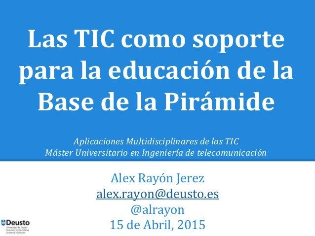Las TIC como soporte para la educación de la Base de la Pirámide Aplicaciones Multidisciplinares de las TIC Máster Univers...