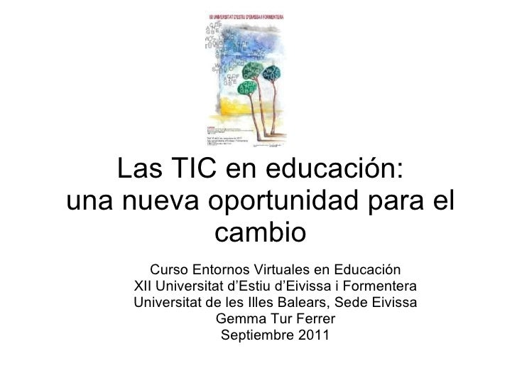 Las TIC en educación: una nueva oportunidad para el cambio Curso Entornos Virtuales en Educación XII Universitat d'Estiu d...