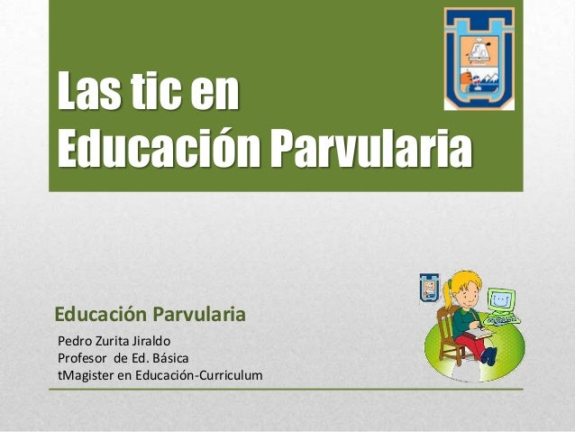 Las tic enEducación ParvulariaEducación ParvulariaPedro Zurita JiraldoProfesor de Ed. BásicatMagister en Educación-Curricu...