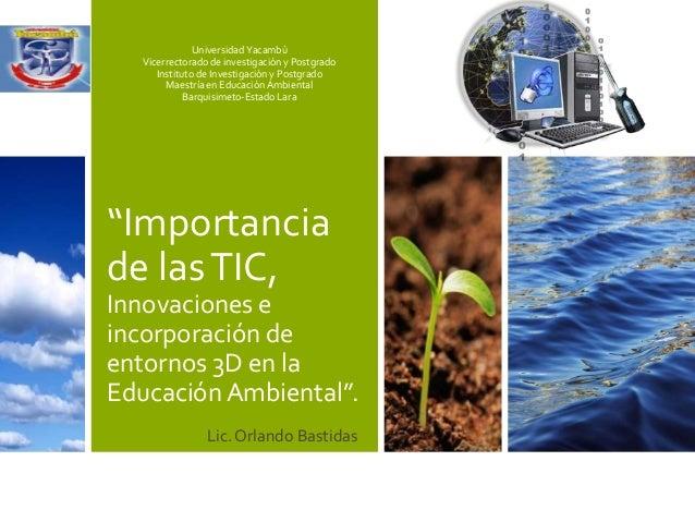 """""""Importancia de lasTIC, Innovaciones e incorporación de entornos 3D en la Educación Ambiental"""". Universidad Yacambù Vicerr..."""