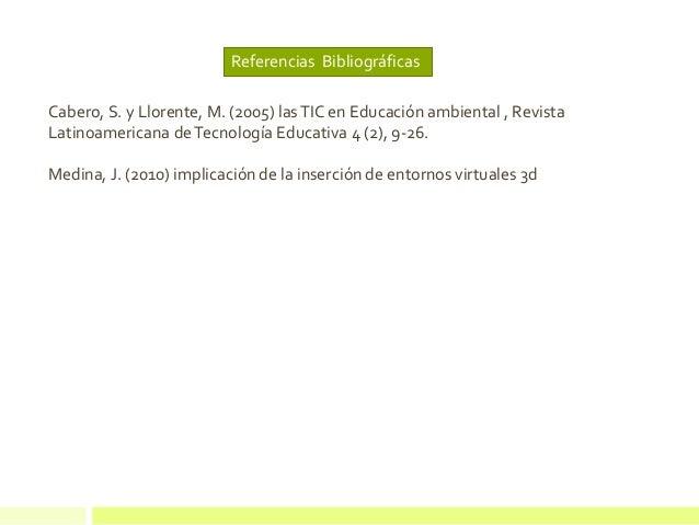 Referencias Bibliográficas Cabero, S. y Llorente, M. (2005) lasTIC en Educación ambiental , Revista Latinoamericana deTecn...