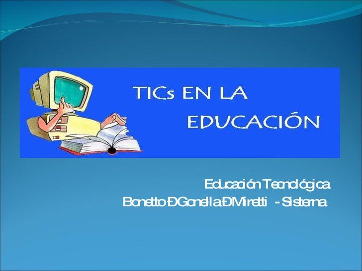 Educación Tecnológica Bonetto – Gonella – Miretti  - Sisterna