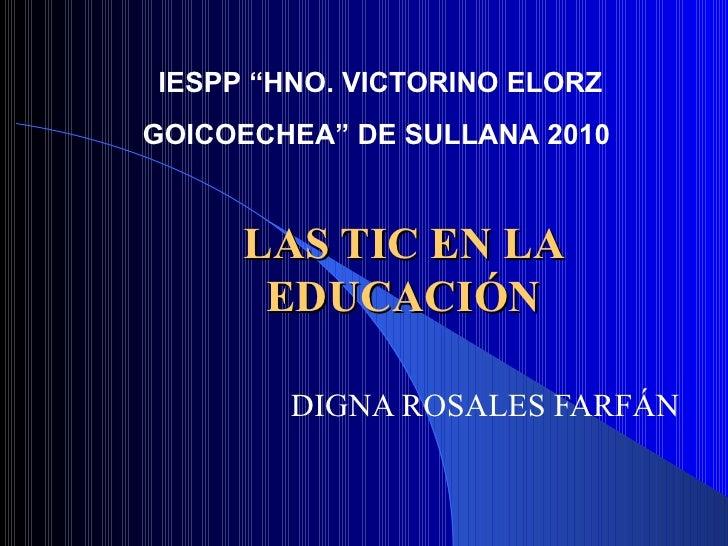 """LAS TIC EN LA EDUCACIÓN DIGNA ROSALES FARFÁN IESPP """"HNO. VICTORINO ELORZ  GOICOECHEA"""" DE SULLANA 2010"""