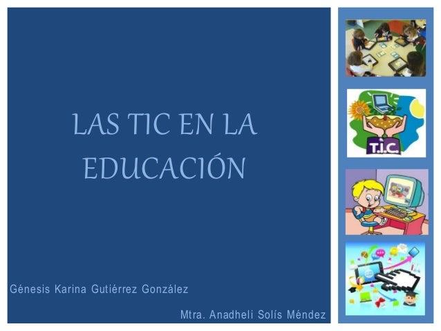 Génesis Karina Gutiérrez González LAS TIC EN LA EDUCACIÓN Mtra. Anadheli Solís Méndez
