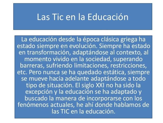 Las Tic en la Educación La educación desde la época clásica griega ha estado siempre en evolución. Siempre ha estado en tr...
