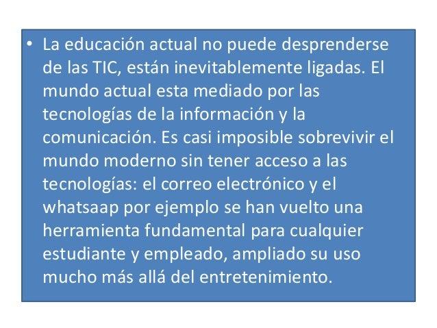 • La educación actual no puede desprenderse de las TIC, están inevitablemente ligadas. El mundo actual esta mediado por la...