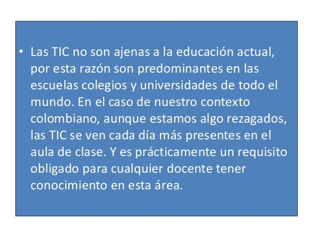 • Las TIC no son ajenas a la educación actual, por esta razón son predominantes en las escuelas colegios y universidades d...