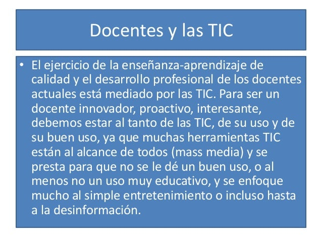 Docentes y las TIC • El ejercicio de la enseñanza-aprendizaje de calidad y el desarrollo profesional de los docentes actua...