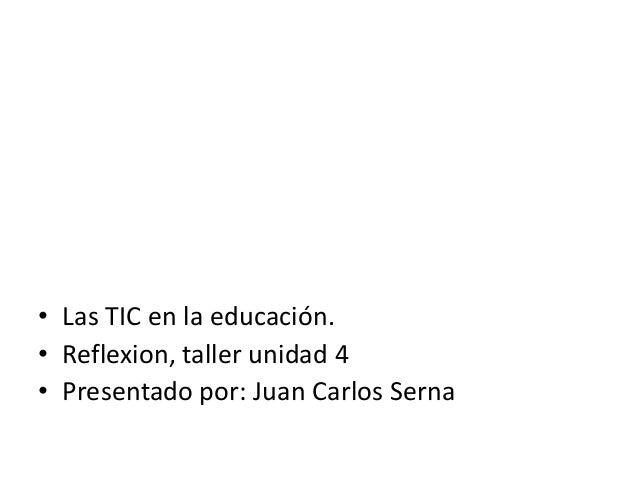 • Las TIC en la educación. • Reflexion, taller unidad 4 • Presentado por: Juan Carlos Serna