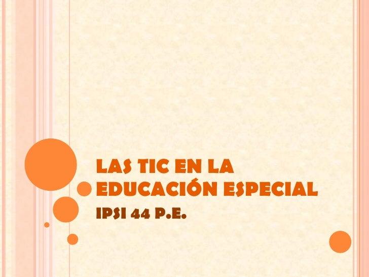 LAS TIC EN LA EDUCACIÓN ESPECIAL IPSI 44 P.E.