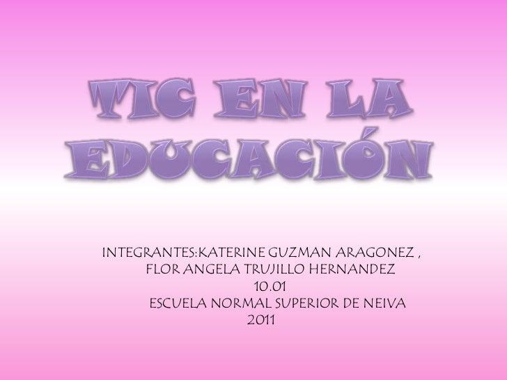 TIC EN LA EDUCACIÓN<br />INTEGRANTES:KATERINE GUZMAN ARAGONEZ , <br />     FLOR ANGELA TRUJILLO HERNANDEZ  <br />     10.0...
