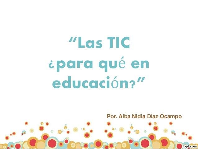 """""""Las TIC ¿para qué en educación?"""" Por. Alba Nidia Díaz Ocampo"""