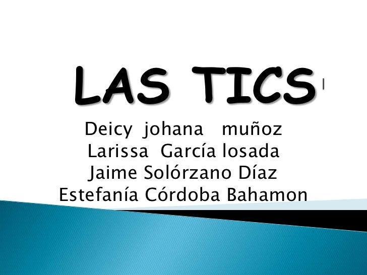 LAS TICS   Deicy johana muñoz   Larissa García losada   Jaime Solórzano DíazEstefanía Córdoba Bahamon