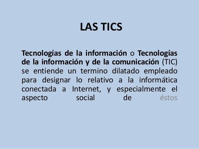 LAS TICSTecnologías de la información o Tecnologíasde la información y de la comunicación (TIC)se entiende un termino dila...
