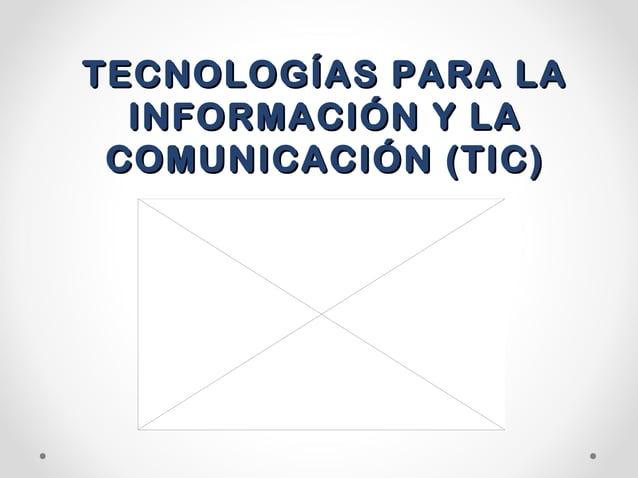TECNOLOGÍAS PARA LATECNOLOGÍAS PARA LAINFORMACIÓN Y LAINFORMACIÓN Y LACOMUNICACIÓN (TIC)COMUNICACIÓN (TIC)