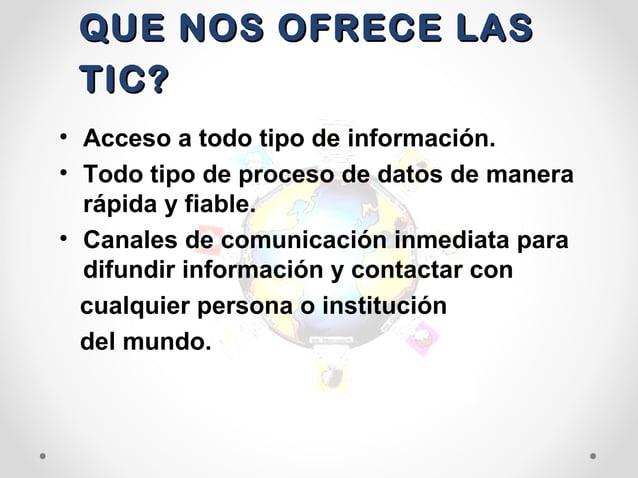 QUE NOS OFRECE LASQUE NOS OFRECE LASTIC?TIC?• Acceso a todo tipo de información.• Todo tipo de proceso de datos de manerar...