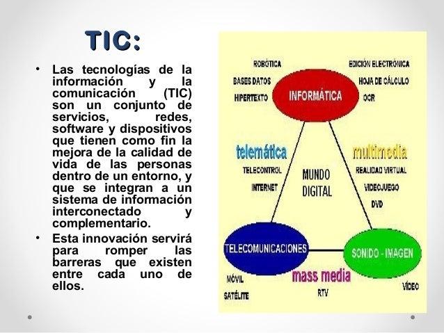 TIC:TIC:• Las tecnologías de lainformación y lacomunicación (TIC)son un conjunto deservicios, redes,software y dispositivo...
