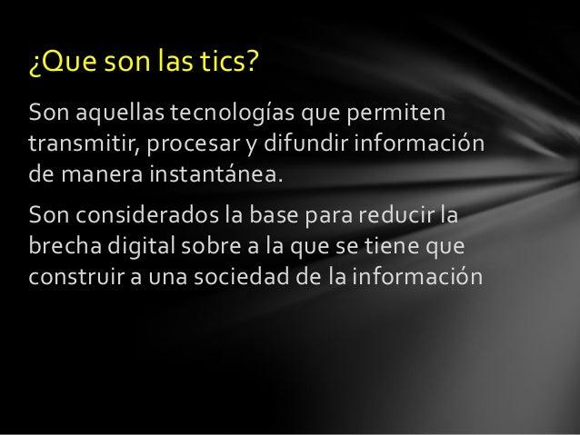 ¿Que son las tics? Son aquellas tecnologías que permiten transmitir, procesar y difundir información de manera instantánea...