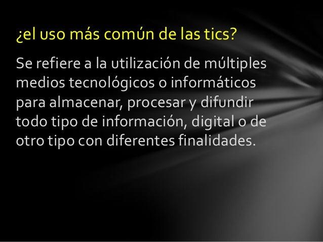 ¿el uso más común de las tics? Se refiere a la utilización de múltiples medios tecnológicos o informáticos para almacenar,...