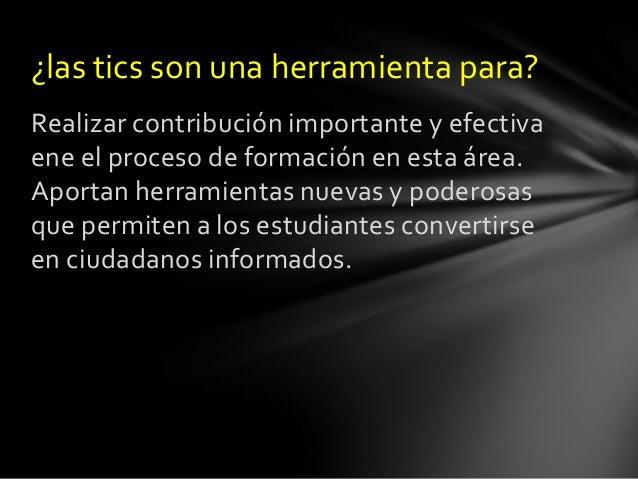 ¿las tics son una herramienta para? Realizar contribución importante y efectiva ene el proceso de formación en esta área. ...