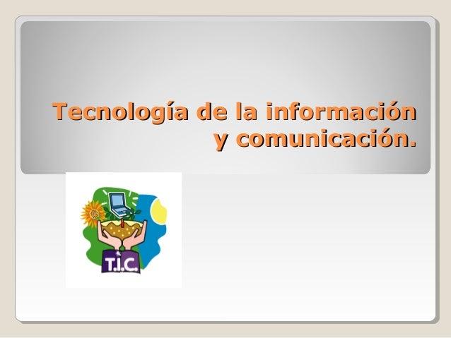 Tecnología de la informaciónTecnología de la información y comunicación.y comunicación.