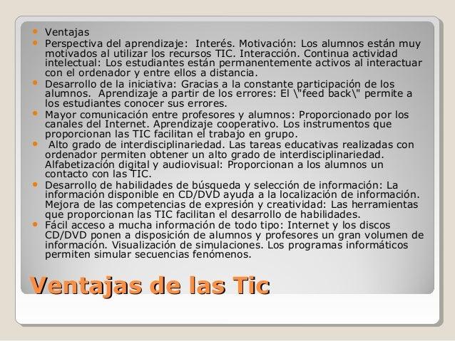 Ventajas de las TicVentajas de las Tic  Ventajas  Perspectiva del aprendizaje: Interés. Motivación: Los alumnos están mu...