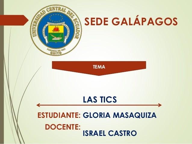 SEDE GALÁPAGOS TEMA LAS TICS ESTUDIANTE: DOCENTE: GLORIA MASAQUIZA ISRAEL CASTRO