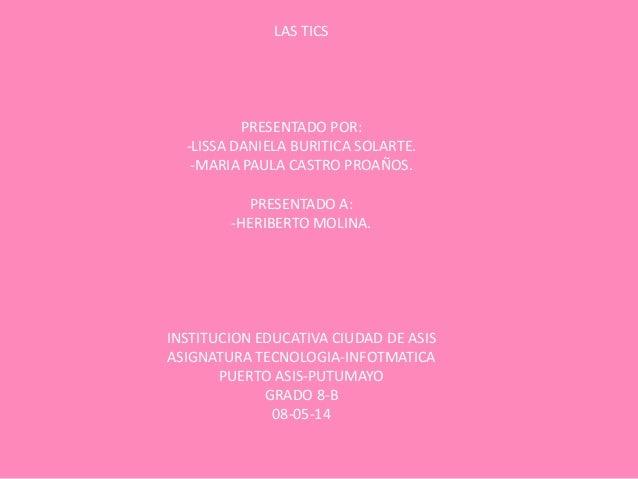 LAS TICS PRESENTADO POR: -LISSA DANIELA BURITICA SOLARTE. -MARIA PAULA CASTRO PROAÑOS. PRESENTADO A: -HERIBERTO MOLINA. IN...
